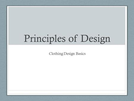 Principles of Design Clothing Design Basics. Principles of Design Guidelines that tell you how the elements of design are combined When these are used.
