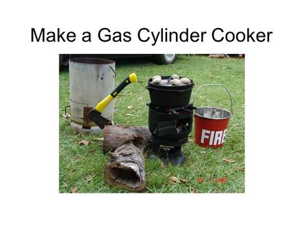 Make a Gas Cylinder Cooker. © G. Norris 2011 Copyright This document and the information contained within is copyright to © G. Norris 2011. Reproduction.