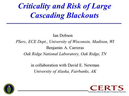 Criticality and Risk of Large Cascading Blackouts Ian Dobson PSerc, ECE Dept., University of Wisconsin, Madison, WI Benjamin A. Carreras Oak Ridge National.