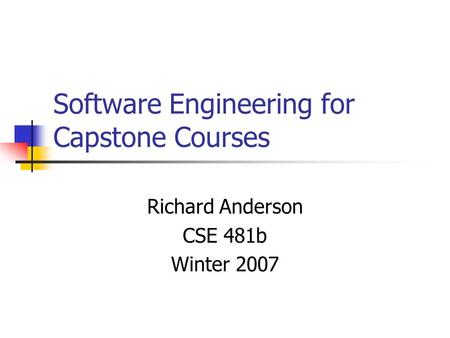 Software Engineering for Capstone Courses Richard Anderson CSE 481b Winter 2007.