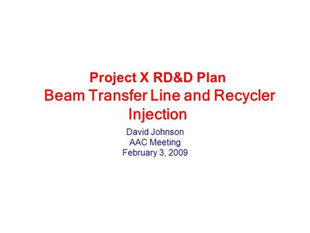 Project X RD&D Plan Beam Transfer Line and Recycler Injection David Johnson AAC Meeting February 3, 2009.