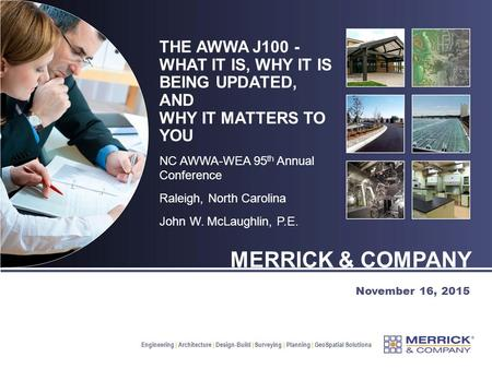 Engineering | Architecture | Design-Build | Surveying | Planning | GeoSpatial Solutions November 16, 2015 THE AWWA J100 - WHAT IT IS, WHY IT IS BEING UPDATED,