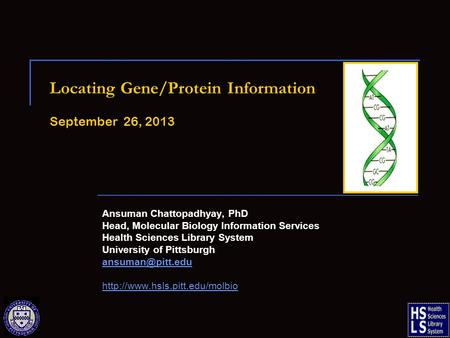 Locating Gene/Protein Information September 26, 2013 Ansuman Chattopadhyay, PhD Head, Molecular Biology Information Services Health Sciences Library System.