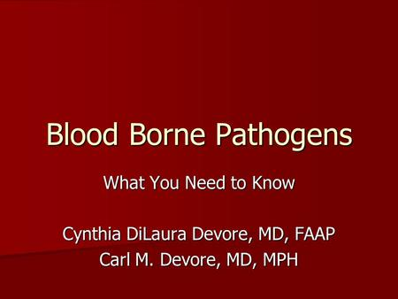 Blood Borne Pathogens What You Need to Know Cynthia DiLaura Devore, MD, FAAP Carl M. Devore, MD, MPH.