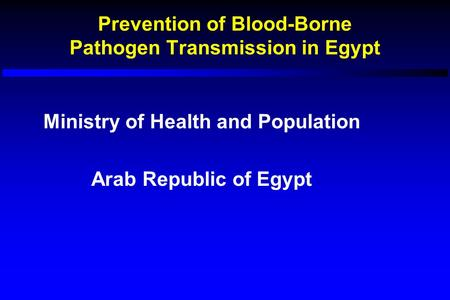 Prevention of Blood-Borne Pathogen Transmission in Egypt Ministry of Health and Population Arab Republic of Egypt.
