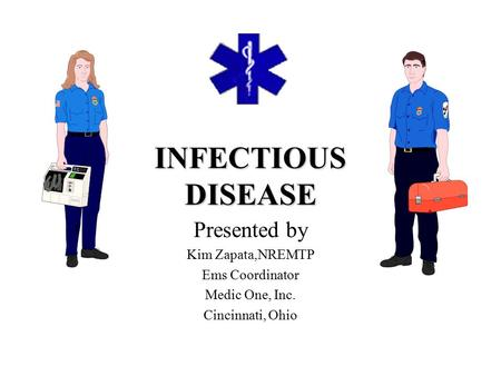 INFECTIOUS DISEASE Presented by Kim Zapata,NREMTP Ems Coordinator Medic One, Inc. Cincinnati, Ohio.