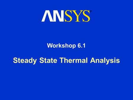 Steady State Thermal Analysis Workshop 6.1. Workshop Supplement Steady State Thermal Analysis August 26, 2005 Inventory #002266 WS6.1-2 Workshop 6.1 -