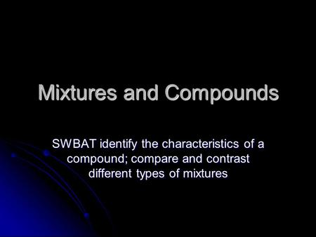 Mixtures and Compounds SWBAT identify the characteristics of a compound; compare and contrast different types of mixtures.