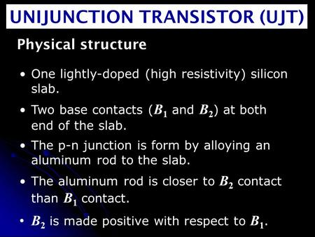 UNIJUNCTION TRANSISTOR (UJT) Physical structure One lightly-doped (high resistivity) silicon slab. Two base contacts ( B 1 and B 2 ) at both end of the.