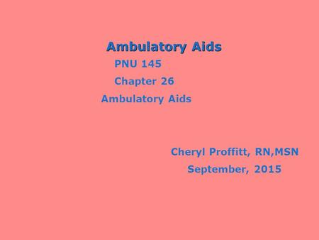 Ambulatory Aids PNU 145 Chapter 26 Ambulatory Aids Cheryl Proffitt, RN,MSN September, 2015.