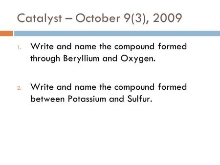 Catalyst – October 9(3), 2009 Write and name the compound formed through Beryllium and Oxygen. Write and name the compound formed between Potassium and.