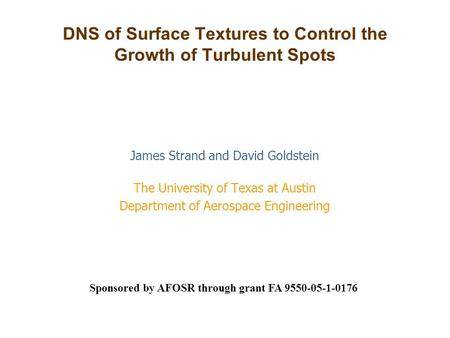 DNS of Surface Textures to Control the Growth of Turbulent Spots James Strand and David Goldstein The University of Texas at Austin Department of Aerospace.