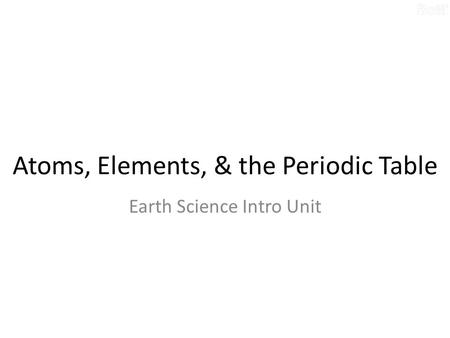 Atoms, Elements, & the Periodic Table Earth Science Intro Unit.