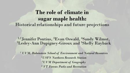 The role of climate in sugar maple health: Historical relationships and future projections 1,2 Jennifer Pontius, 3 Evan Oswald, 4 Sandy Wilmot, 3 Lesley-Ann.