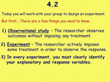 4.2 Today you will work with your group to design an experiment. But first….There are a few things you need to know. 1)Observational study – The researcher.