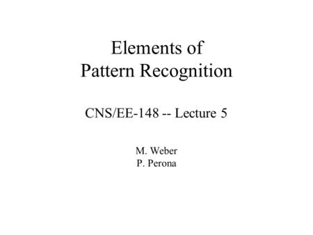 Elements of Pattern Recognition CNS/EE-148 -- Lecture 5 M. Weber P. Perona.
