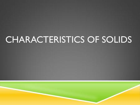 CHARACTERISTICS OF SOLIDS. REVIEW Element → One of over 118 types of pure substances from which all material are formed Atom → The smallest particle of.