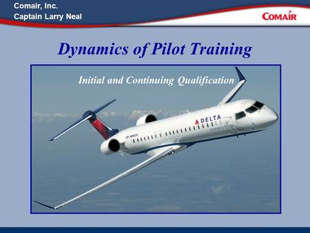 Dynamics of Pilot Training Initial and Continuing Qualification Comair, Inc. Captain Larry Neal.
