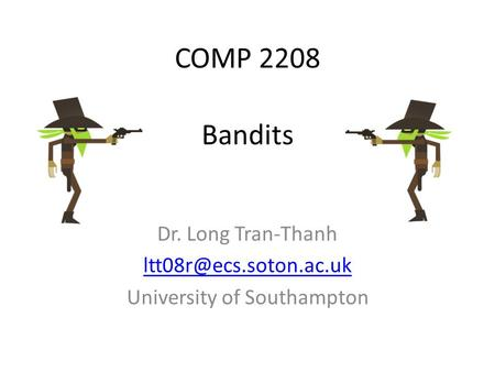 COMP 2208 Dr. Long Tran-Thanh University of Southampton Bandits.
