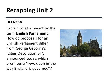 Recapping Unit 2 DO NOW Explain what is meant by the term English Parliament. How do proposals for an English Parliament differ from George Osborne's 'Cities.