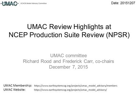 Date: 20151207 UMAC Review Highlights at NCEP Production Suite Review (NPSR) UMAC committee Richard Rood and Frederick Carr, co-chairs December 7, 2015.
