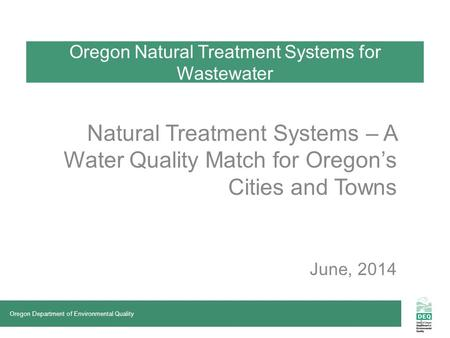 Oregon Natural Treatment Systems for Wastewater Natural Treatment Systems – A Water Quality Match for Oregon's Cities and Towns June, 2014 Oregon Department.