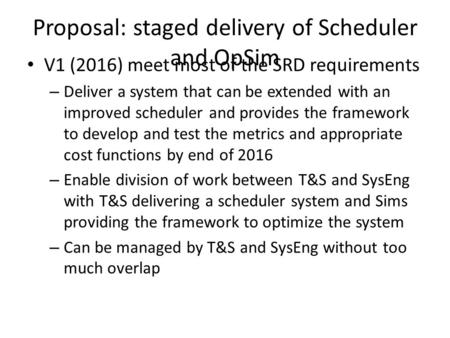 Proposal: staged delivery of Scheduler and OpSim V1 (2016) meet most of the SRD requirements – Deliver a system that can be extended with an improved scheduler.