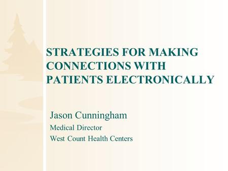 STRATEGIES FOR MAKING CONNECTIONS WITH PATIENTS ELECTRONICALLY Jason Cunningham Medical Director West Count Health Centers.