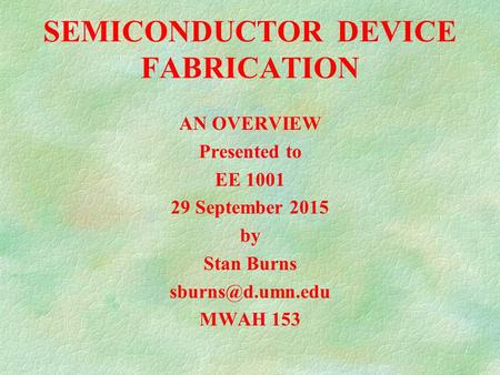 SEMICONDUCTOR DEVICE FABRICATION AN OVERVIEW Presented to EE 1001 29 September 2015 by Stan Burns MWAH 153.