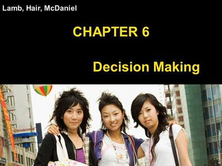 Chapter 6 Copyright ©2012 by Cengage Learning Inc. All rights reserved 1 Lamb, Hair, McDaniel CHAPTER 6 Consumer Decision Making © Nonstock/Jupiterimages.