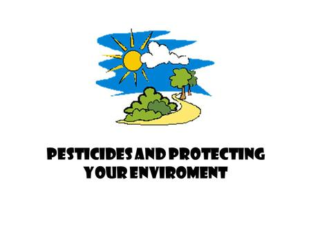 PESTICIDES AND PROTECTING YOUR ENVIROMENT Effects on and in the immediate environment? When using pesticides, what are the…. Non- target species Weather.