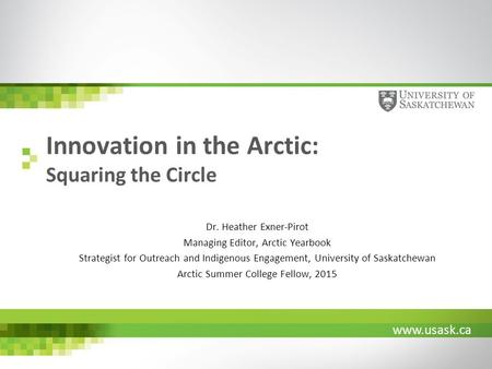 Www.usask.ca Innovation in the Arctic: Squaring the Circle Dr. Heather Exner-Pirot Managing Editor, Arctic Yearbook Strategist for Outreach and Indigenous.