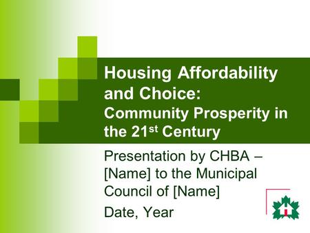 Housing Affordability and Choice: Community Prosperity in the 21 st Century Presentation by CHBA – [Name] to the Municipal Council of [Name] Date, Year.