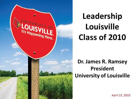 April 13, 2010 Dr. James R. Ramsey President University of Louisville Leadership Louisville Class of 2010.