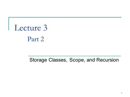 1 Lecture 3 Part 2 Storage Classes, Scope, and Recursion.