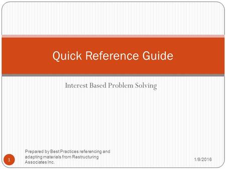 Interest Based Problem Solving 1/9/2016 Prepared by Best Practices referencing and adapting materials from Restructuring Associates Inc. 1 Quick Reference.
