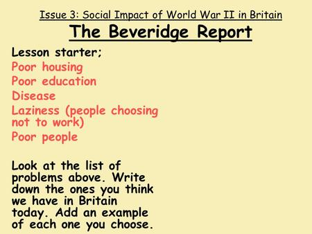 Issue 3: Social Impact of World War II in Britain The Beveridge Report Lesson starter; Poor housing Poor education Disease Laziness (people choosing not.