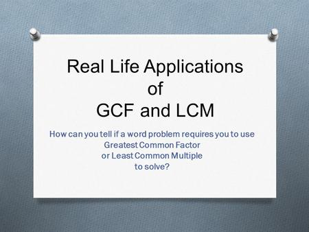Real Life Applications of GCF and LCM How can you tell if a word problem requires you to use Greatest Common Factor or Least Common Multiple to solve?