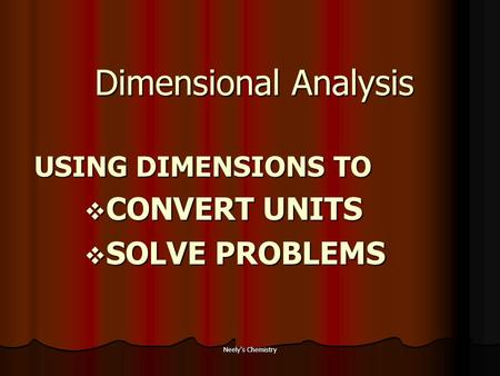 Neely's Chemistry Dimensional Analysis USING DIMENSIONS TO  CONVERT UNITS  SOLVE PROBLEMS.