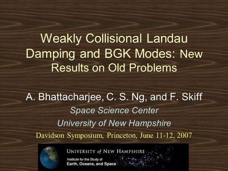 Weakly Collisional Landau Damping and BGK Modes: New Results on Old Problems A. Bhattacharjee, C. S. Ng, and F. Skiff Space Science Center University of.