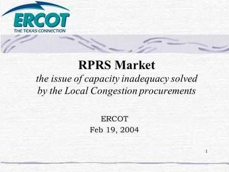 1 RPRS Market the issue of capacity inadequacy solved by the Local Congestion procurements ERCOT Feb 19, 2004.