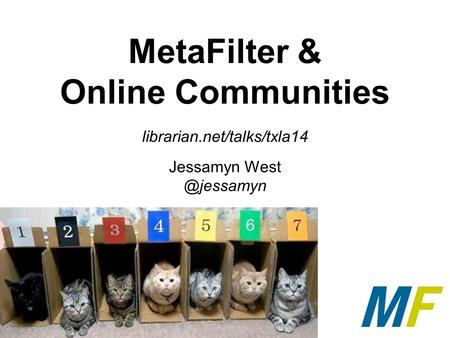 MetaFilter & Online Communities librarian.net/talks/txla14 Jessamyn