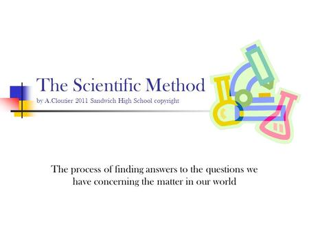 The Scientific Method by A.Cloutier 2011 Sandwich High School copyright The process of finding answers to the questions we have concerning the matter in.