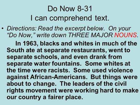 "Do Now 8-31 I can comprehend text. Directions: Read the excerpt below. On your ""Do Now,"" write down THREE MAJOR NOUNS. In 1963, blacks and whites in much."