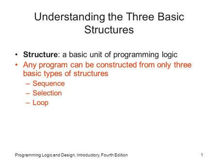 Programming Logic and Design, Introductory, Fourth Edition1 Understanding the Three Basic Structures Structure: a basic unit of programming logic Any program.