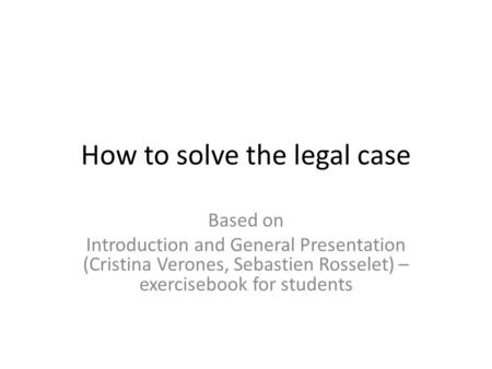 How to solve the legal case Based on Introduction and General Presentation (Cristina Verones, Sebastien Rosselet) – exercisebook for students.