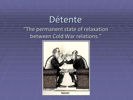 "Détente ""The permanent state of relaxation between Cold War relations."""