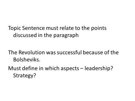 Topic Sentence must relate to the points discussed in the paragraph The Revolution was successful because of the Bolsheviks. Must define in which aspects.