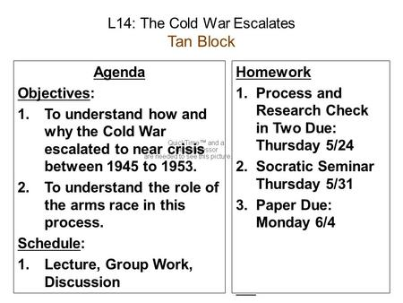 L14: The Cold War Escalates Tan Block Agenda Objectives: 1.To understand how and why the Cold War escalated to near crisis between 1945 to 1953. 2.To understand.