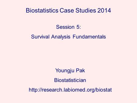 Biostatistics Case Studies 2014 Youngju Pak Biostatistician  Session 5: Survival Analysis Fundamentals.